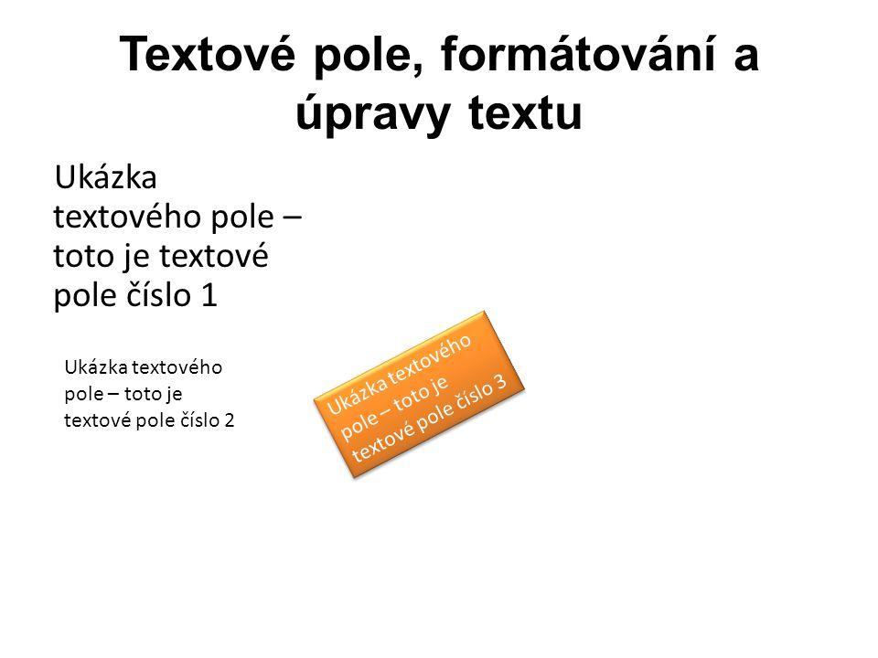 Textové pole, formátování a úpravy textu Ukázka textového pole – toto je textové pole číslo 1 Ukázka textového pole – toto je textové pole číslo 2 Uká