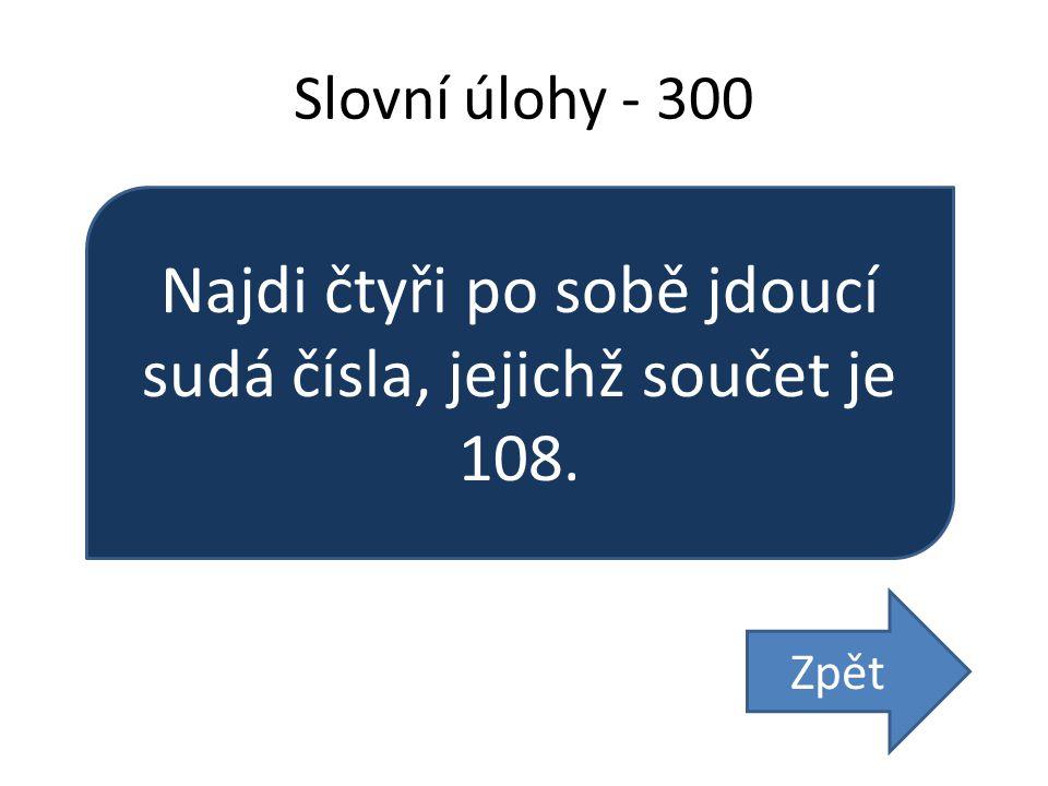 Slovní úlohy - 300 Najdi čtyři po sobě jdoucí sudá čísla, jejichž součet je 108. Zpět