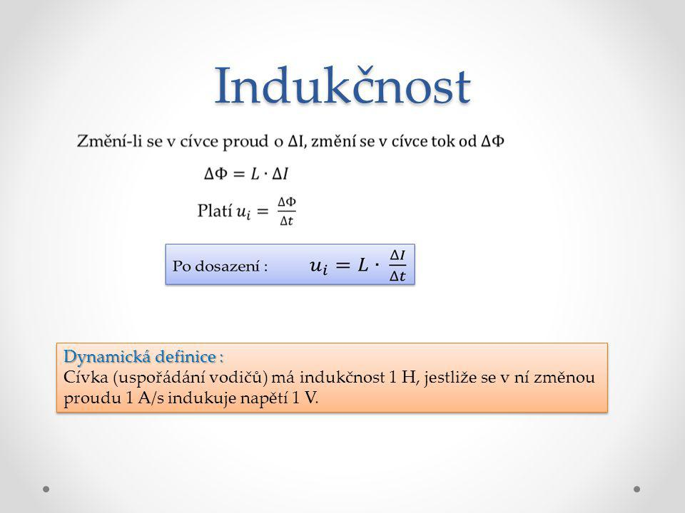 Indukčnost Dynamická definice : Cívka (uspořádání vodičů) má indukčnost 1 H, jestliže se v ní změnou proudu 1 A/s indukuje napětí 1 V. Dynamická defin