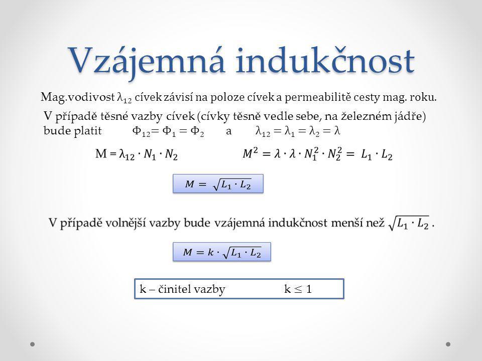 Vzájemná indukčnost V případě těsné vazby cívek (cívky těsně vedle sebe, na železném jádře) bude platit Φ 12 = Φ 1 = Φ 2 a λ 12 = λ 1 = λ 2 = λ Mag.vo
