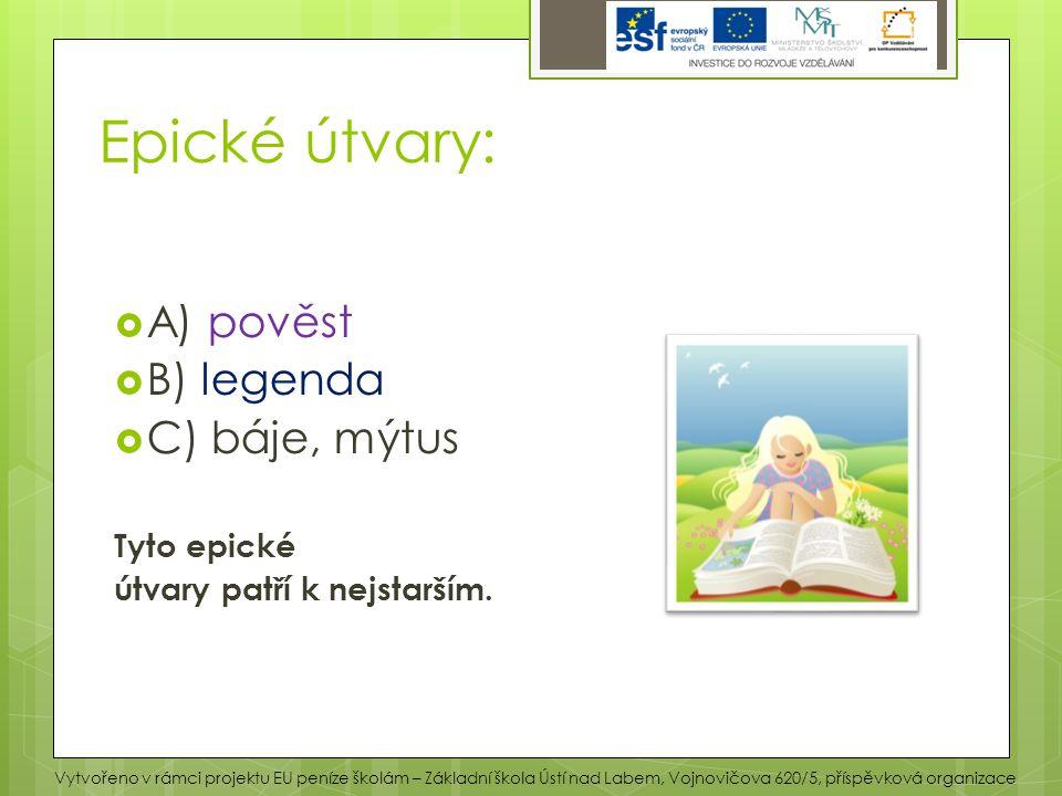 Epické útvary:  A) pověst  B) legenda  C) báje, mýtus Tyto epické útvary patří k nejstarším. Vytvořeno v rámci projektu EU peníze školám – Základní