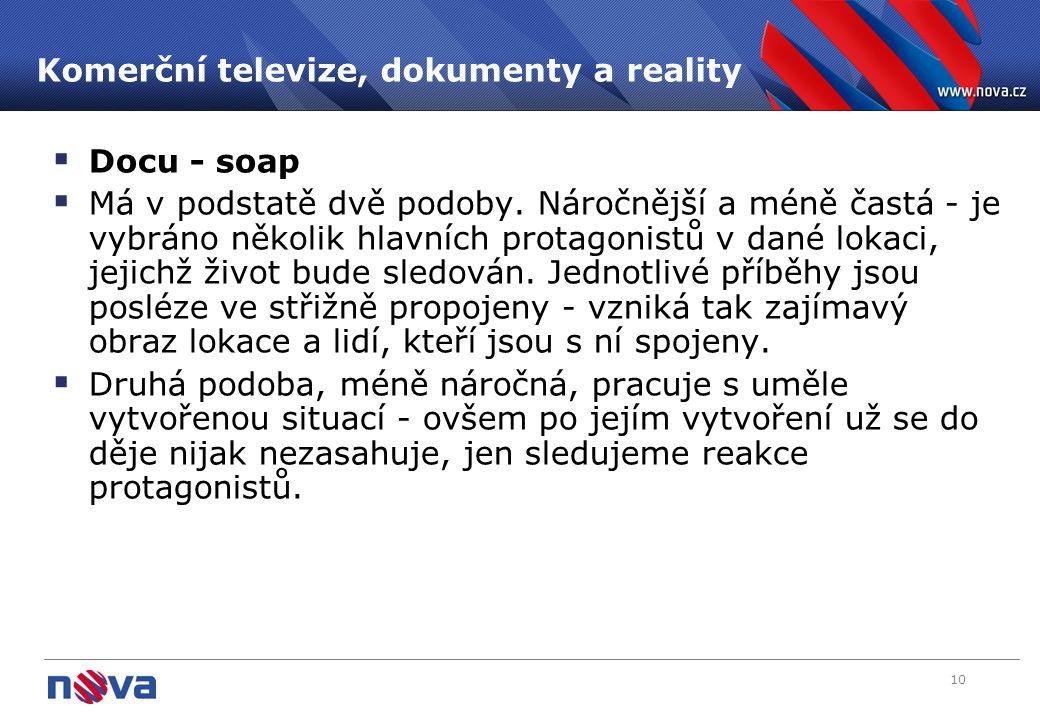 10 Komerční televize, dokumenty a reality  Docu - soap  Má v podstatě dvě podoby. Náročnější a méně častá - je vybráno několik hlavních protagonistů