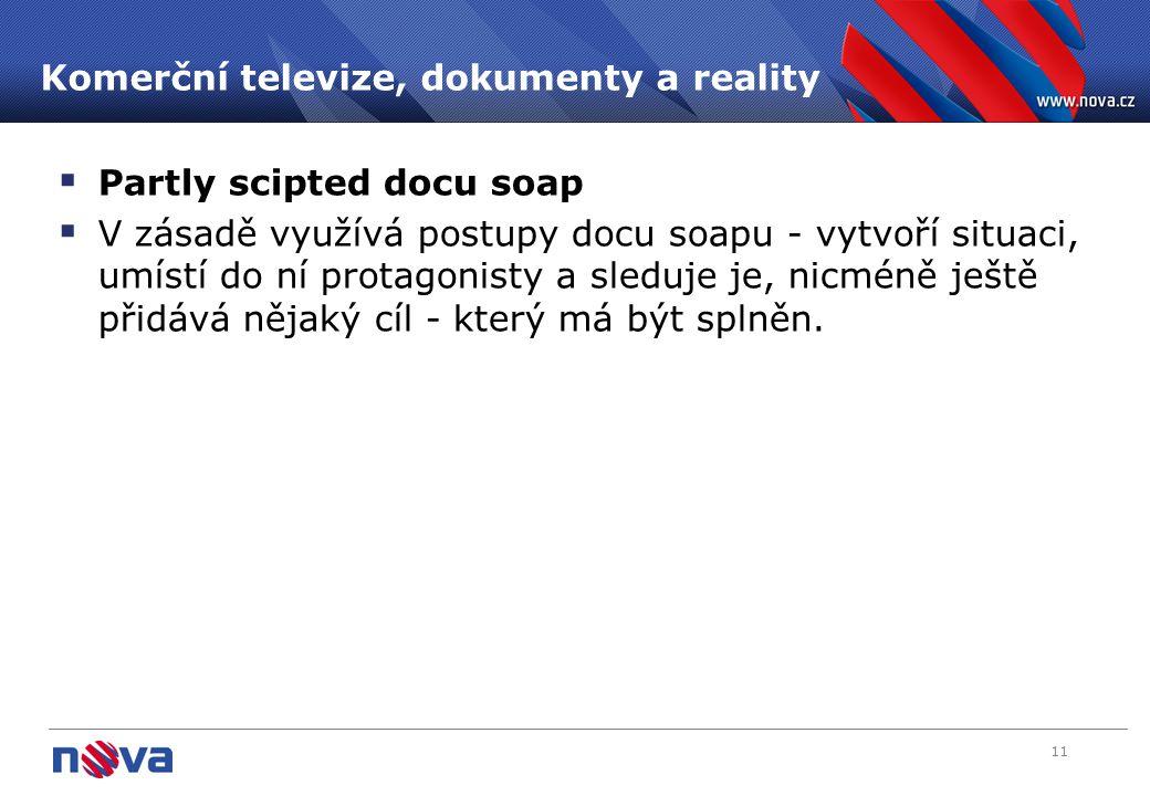 11 Komerční televize, dokumenty a reality  Partly scipted docu soap  V zásadě využívá postupy docu soapu - vytvoří situaci, umístí do ní protagonist
