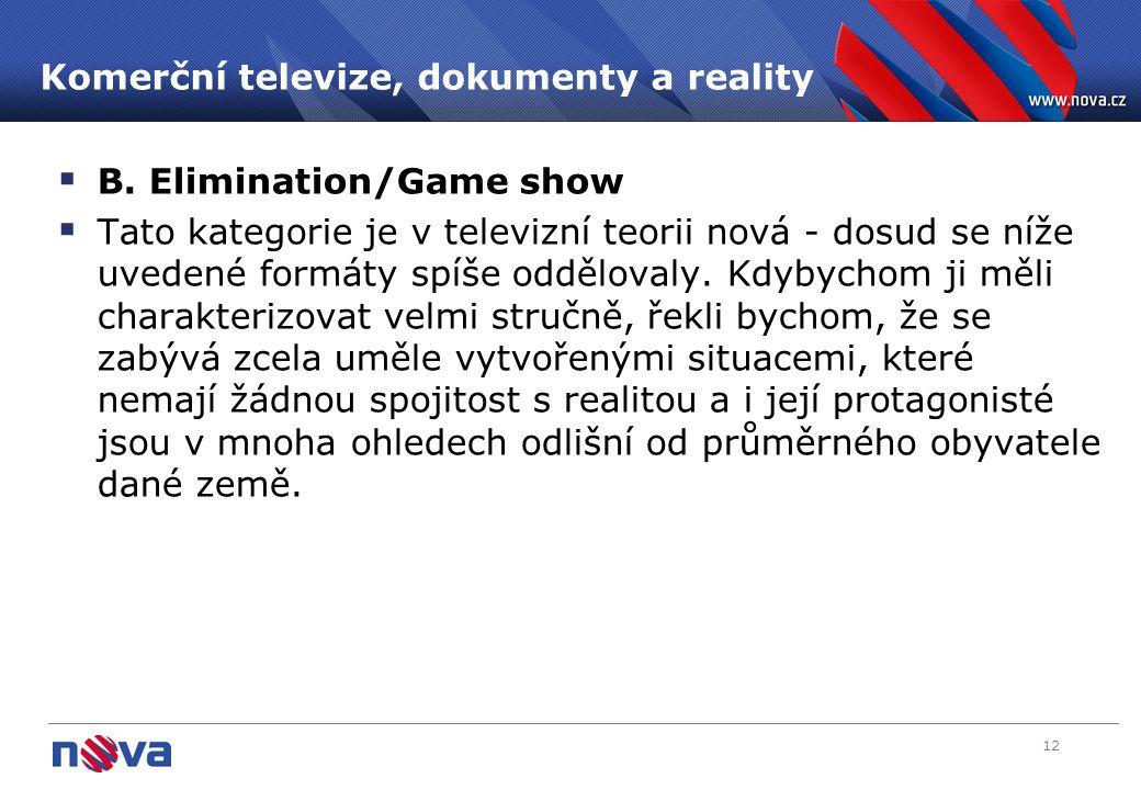 12 Komerční televize, dokumenty a reality  B. Elimination/Game show  Tato kategorie je v televizní teorii nová - dosud se níže uvedené formáty spíše