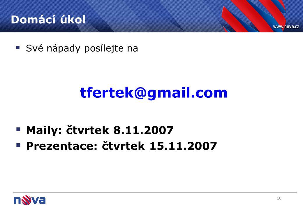 18 Domácí úkol  Své nápady posílejte na tfertek@gmail.com  Maily: čtvrtek 8.11.2007  Prezentace: čtvrtek 15.11.2007