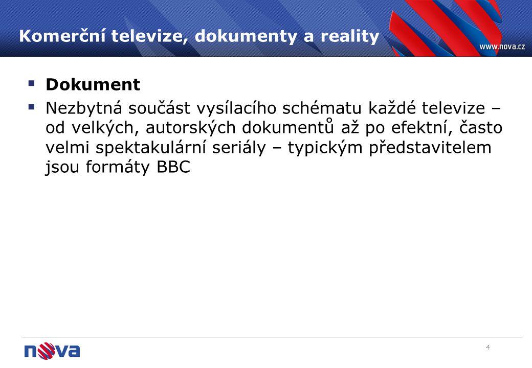 4 Komerční televize, dokumenty a reality  Dokument  Nezbytná součást vysílacího schématu každé televize – od velkých, autorských dokumentů až po efektní, často velmi spektakulární seriály – typickým představitelem jsou formáty BBC