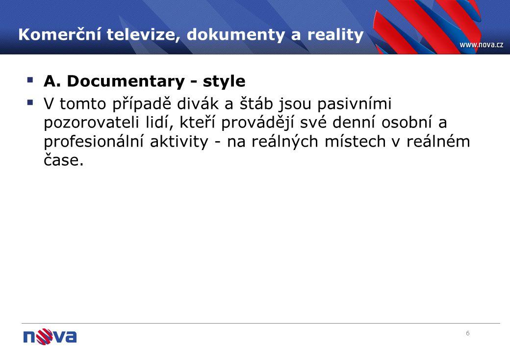 6 Komerční televize, dokumenty a reality  A. Documentary - style  V tomto případě divák a štáb jsou pasivními pozorovateli lidí, kteří provádějí své
