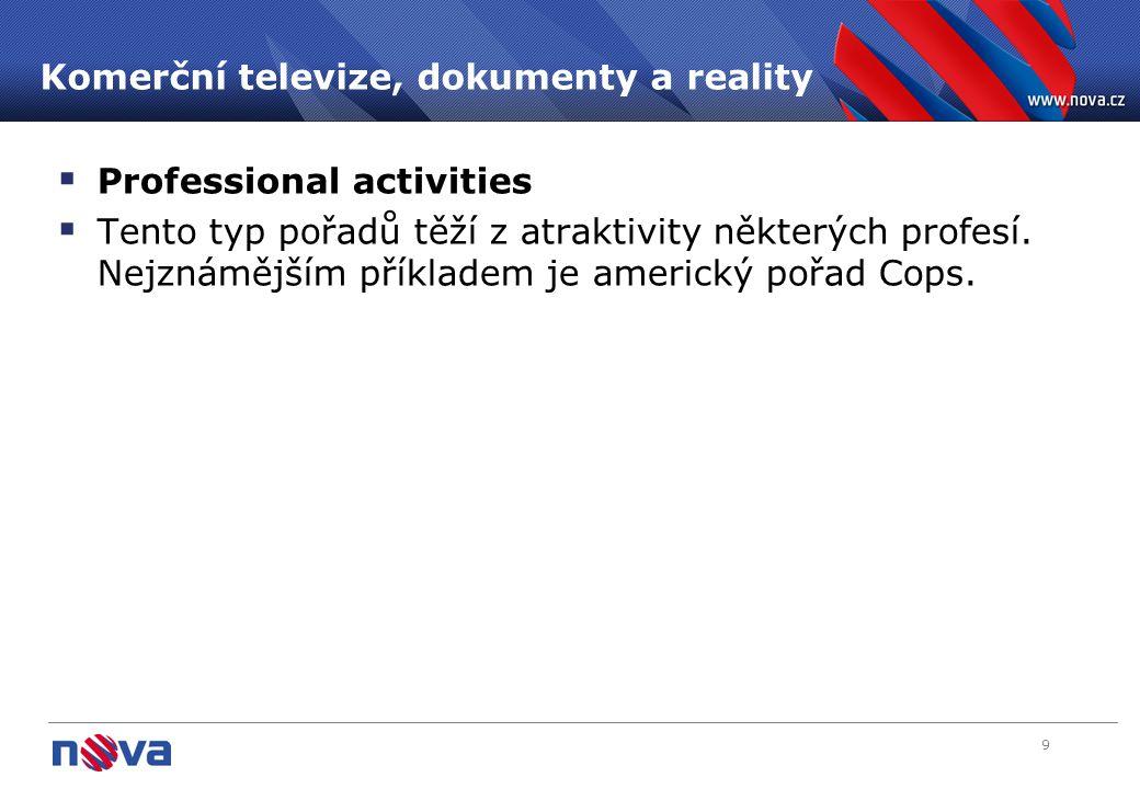 9 Komerční televize, dokumenty a reality  Professional activities  Tento typ pořadů těží z atraktivity některých profesí. Nejznámějším příkladem je