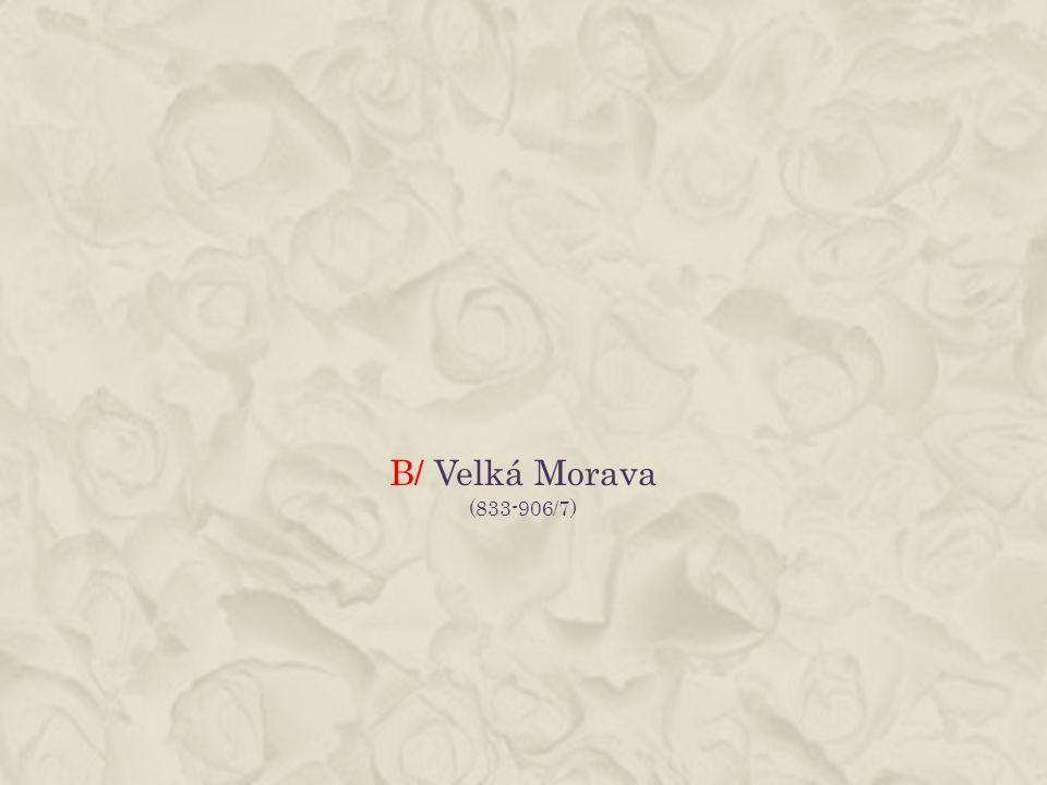 B/ Velká Morava (833-906/7)