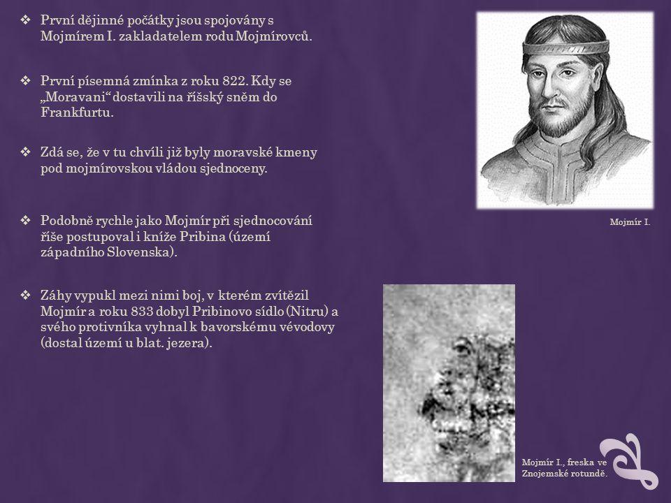 """Mojmír I.  První dějinné počátky jsou spojovány s Mojmírem I. zakladatelem rodu Mojmírovců.  První písemná zmínka z roku 822. Kdy se """"Moravani"""" dost"""