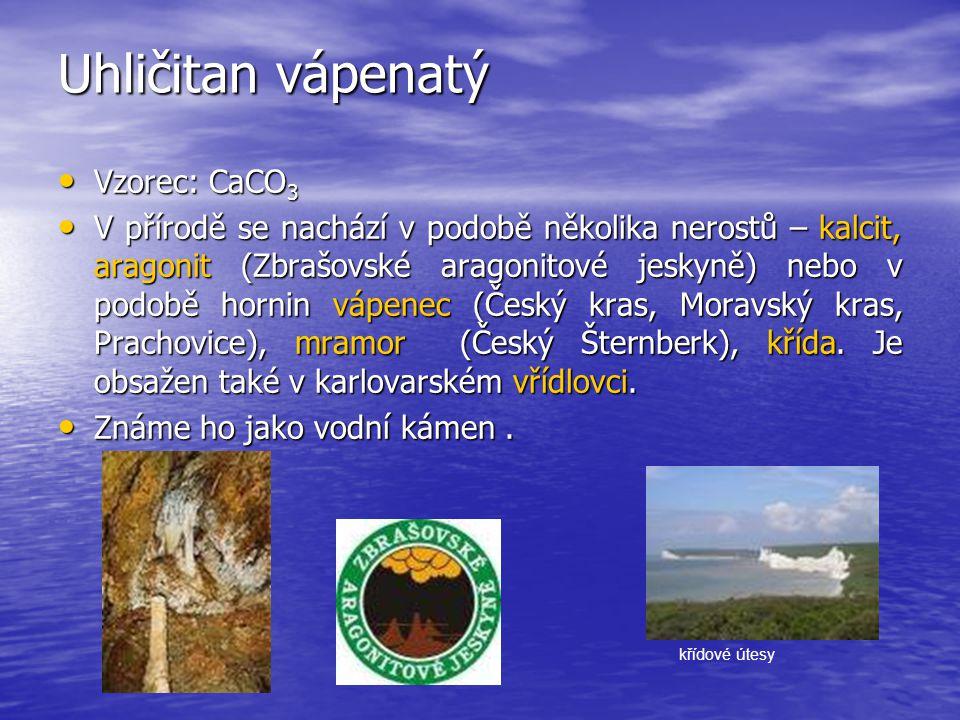 Uhličitan vápenatý Vzorec: CaCO 3 Vzorec: CaCO 3 V přírodě se nachází v podobě několika nerostů – kalcit, aragonit (Zbrašovské aragonitové jeskyně) ne