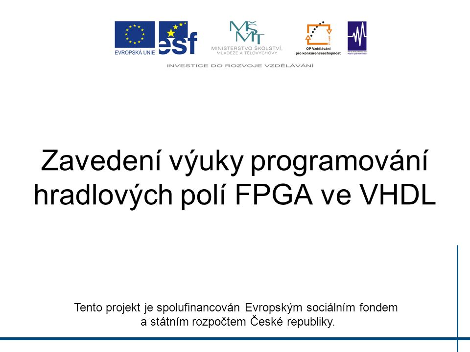 Zavedení výuky programování hradlových polí FPGA ve VHDL Tento projekt je spolufinancován Evropským sociálním fondem a státním rozpočtem České republiky.
