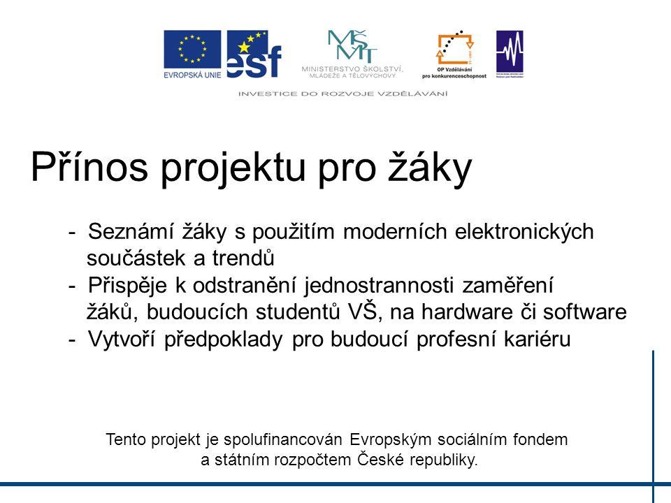 Přínos projektu pro žáky - Seznámí žáky s použitím moderních elektronických součástek a trendů - Přispěje k odstranění jednostrannosti zaměření žáků, budoucích studentů VŠ, na hardware či software - Vytvoří předpoklady pro budoucí profesní kariéru Tento projekt je spolufinancován Evropským sociálním fondem a státním rozpočtem České republiky.