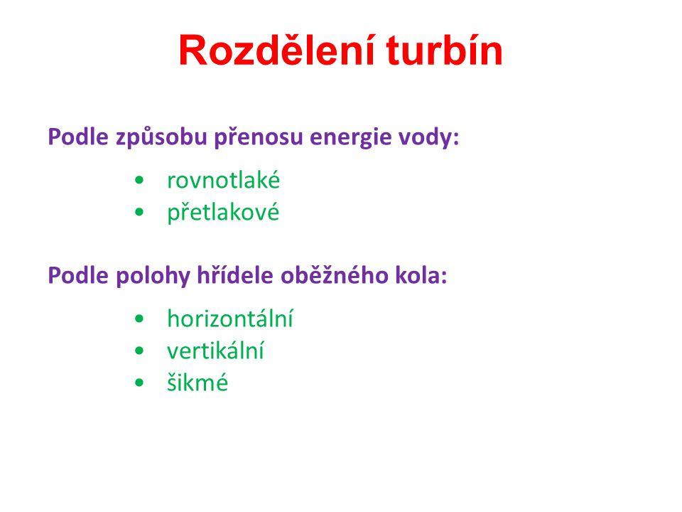 Rozdělení turbín Podle způsobu přenosu energie vody: rovnotlaké přetlakové Podle polohy hřídele oběžného kola: horizontální vertikální šikmé