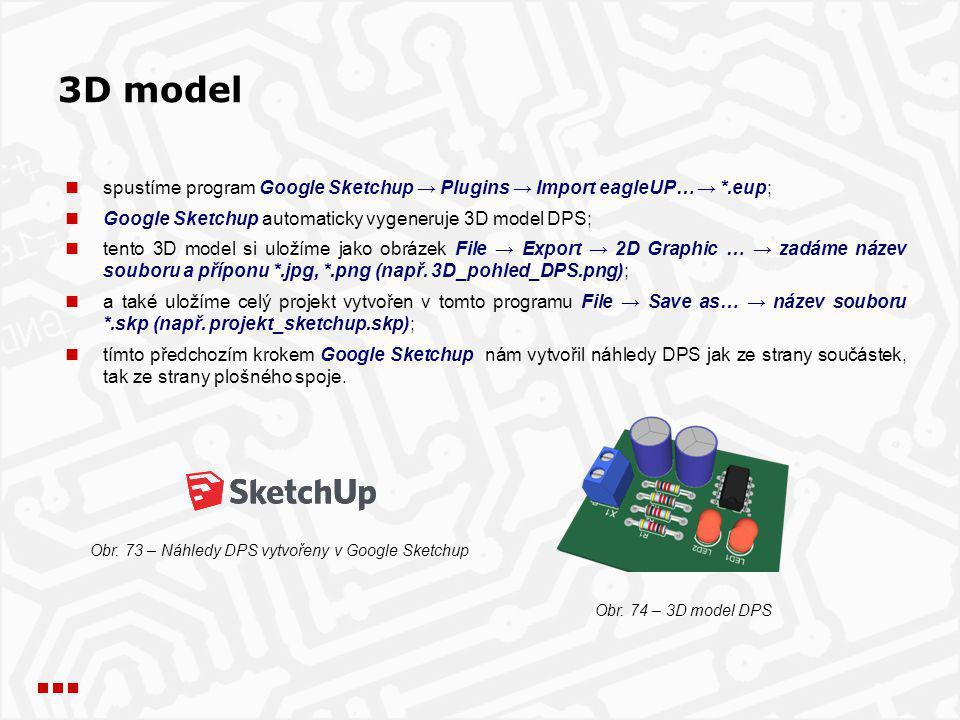 3D model spustíme program Google Sketchup → Plugins → Import eagleUP… → *.eup; Google Sketchup automaticky vygeneruje 3D model DPS; tento 3D model si uložíme jako obrázek File → Export → 2D Graphic … → zadáme název souboru a příponu *.jpg, *.png (např.
