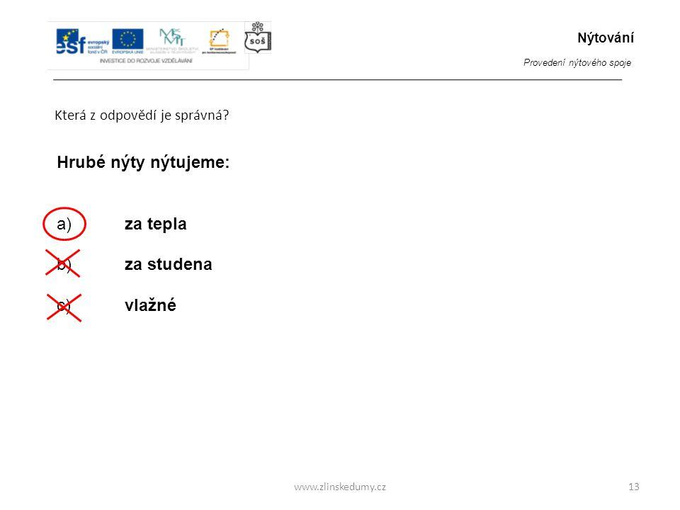 www.zlinskedumy.cz Která z odpovědí je správná? 13 Hrubé nýty nýtujeme: a)za tepla b) za studena c) vlažné Nýtování Provedení nýtového spoje