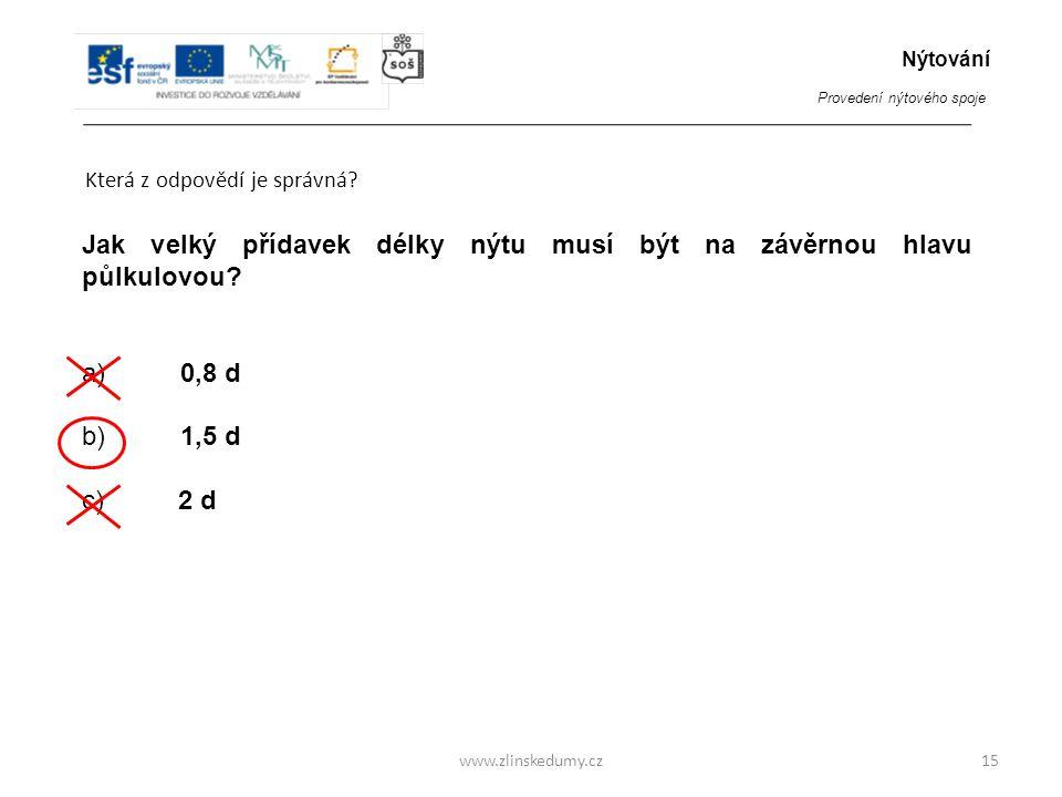 www.zlinskedumy.cz Která z odpovědí je správná? 15 Jak velký přídavek délky nýtu musí být na závěrnou hlavu půlkulovou? a) 0,8 d b) 1,5 d c) 2 d Nýtov