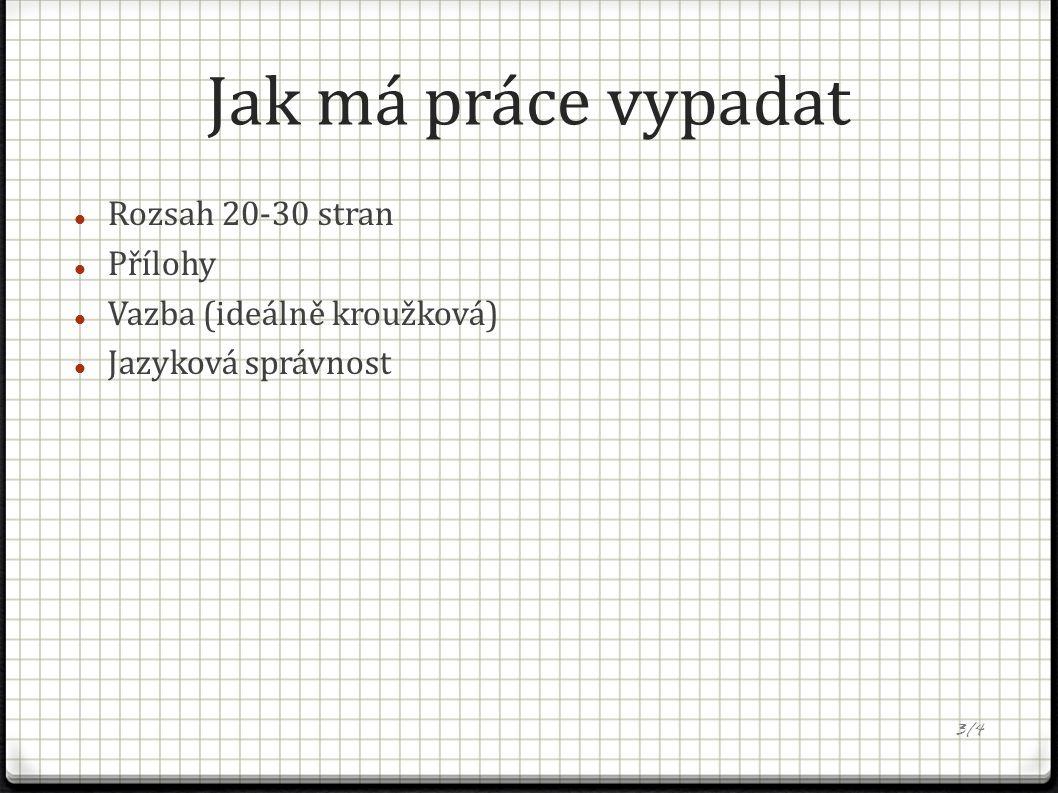 Jak má práce vypadat Rozsah 20-30 stran Přílohy Vazba (ideálně kroužková) Jazyková správnost 3/4
