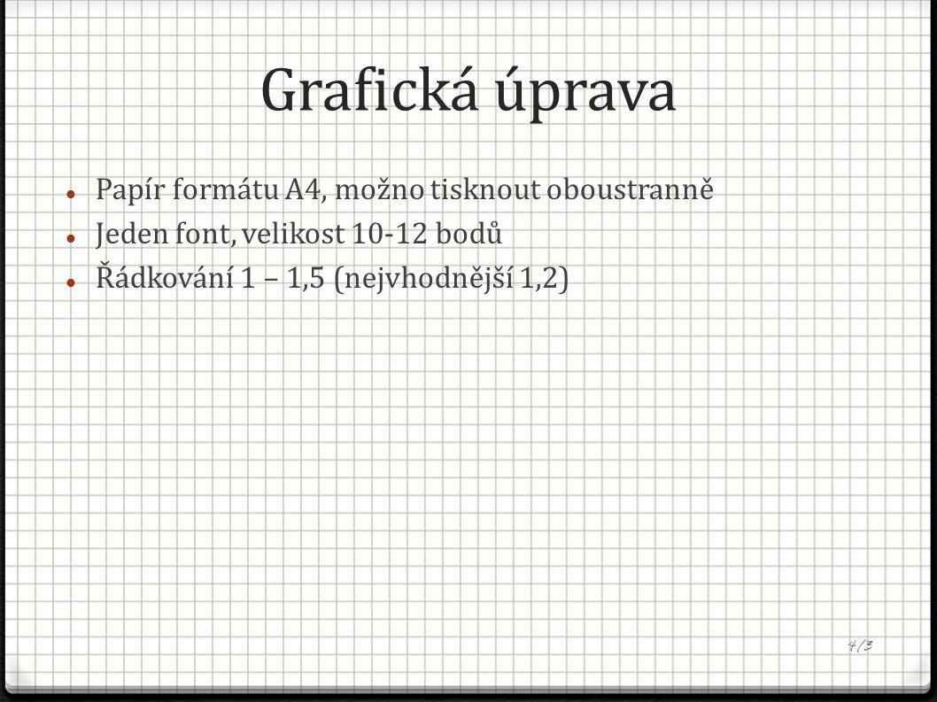Grafická úprava Papír formátu A4, možno tisknout oboustranně Jeden font, velikost 10-12 bodů Řádkování 1 – 1,5 (nejvhodnější 1,2) 4/3
