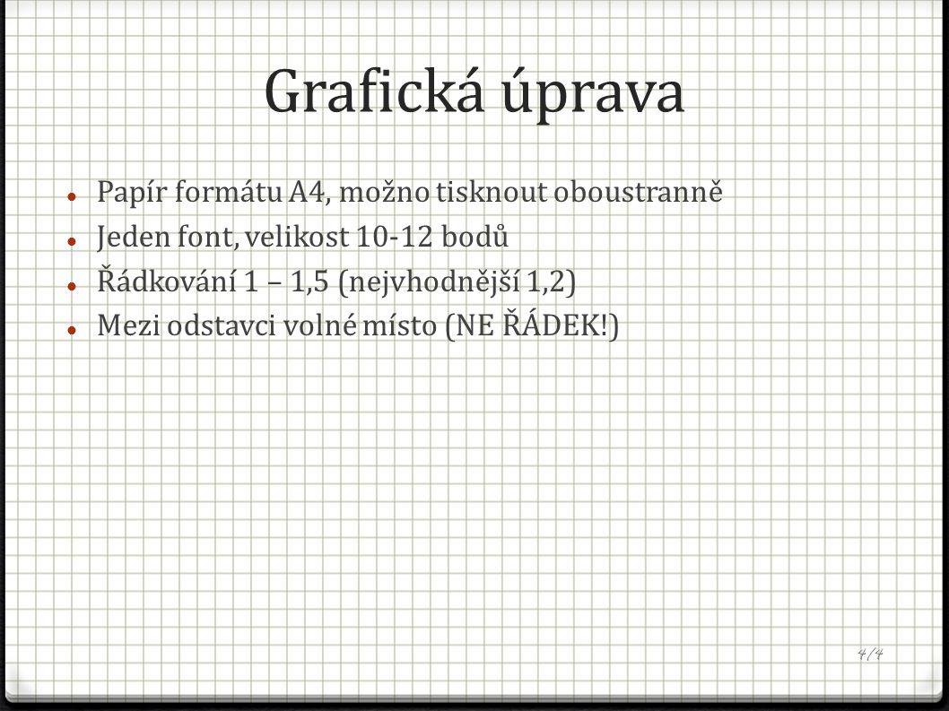 Grafická úprava Papír formátu A4, možno tisknout oboustranně Jeden font, velikost 10-12 bodů Řádkování 1 – 1,5 (nejvhodnější 1,2) Mezi odstavci volné místo (NE ŘÁDEK!) 4/4