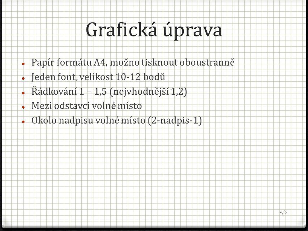 Grafická úprava Papír formátu A4, možno tisknout oboustranně Jeden font, velikost 10-12 bodů Řádkování 1 – 1,5 (nejvhodnější 1,2) Mezi odstavci volné místo Okolo nadpisu volné místo (2-nadpis-1) 4/5