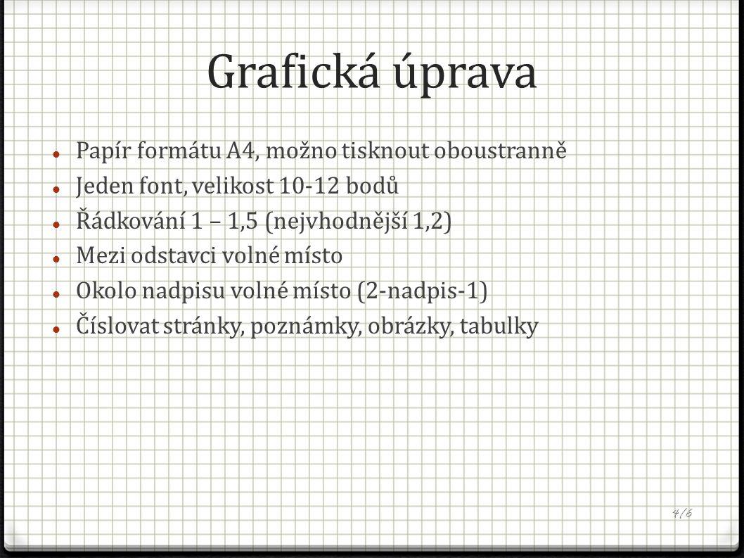 Grafická úprava Papír formátu A4, možno tisknout oboustranně Jeden font, velikost 10-12 bodů Řádkování 1 – 1,5 (nejvhodnější 1,2) Mezi odstavci volné místo Okolo nadpisu volné místo (2-nadpis-1) Číslovat stránky, poznámky, obrázky, tabulky 4/6