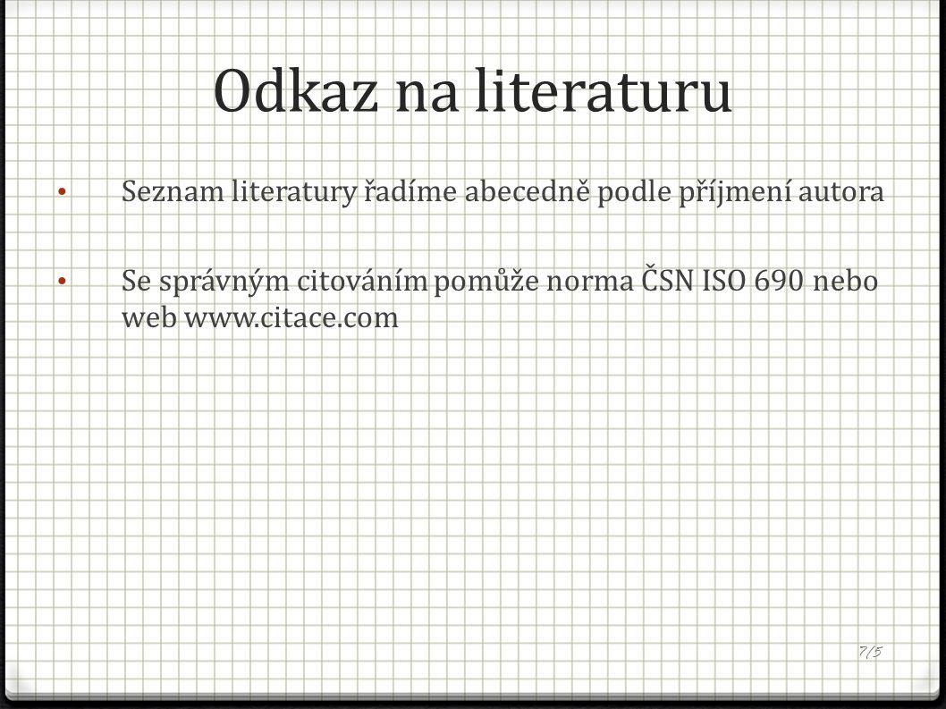 Odkaz na literaturu Seznam literatury řadíme abecedně podle příjmení autora Se správným citováním pomůže norma ČSN ISO 690 nebo web www.citace.com 7/5
