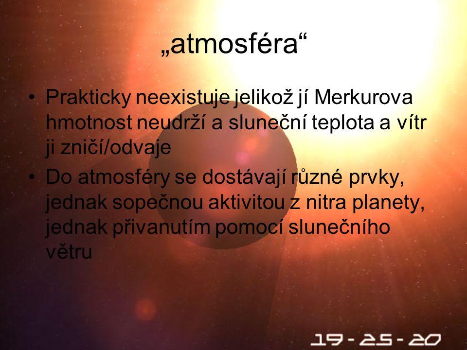 """Škebloň 2010 """"atmosféra Prakticky neexistuje jelikož jí Merkurova hmotnost neudrží a sluneční teplota a vítr ji zničí/odvaje Do atmosféry se dostávají různé prvky, jednak sopečnou aktivitou z nitra planety, jednak přivanutím pomocí slunečního větru"""
