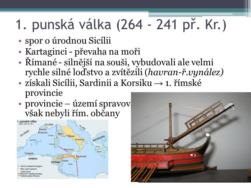 1. punská válka (264 - 241 př. Kr.) spor o úrodnou Sicílii Kartaginci - převaha na moři Římané - silnější na souši, vybudovali ale velmi rychle silné