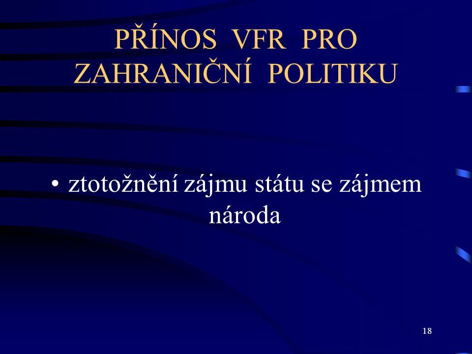 18 PŘÍNOS VFR PRO ZAHRANIČNÍ POLITIKU ztotožnění zájmu státu se zájmem národa