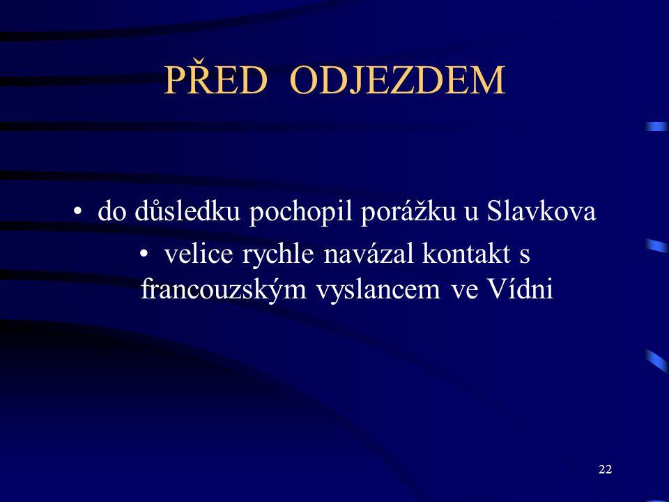 22 PŘED ODJEZDEM do důsledku pochopil porážku u Slavkova velice rychle navázal kontakt s francouzským vyslancem ve Vídni