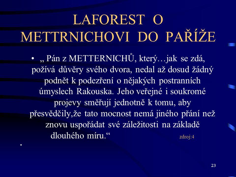 """23 LAFOREST O METTRNICHOVI DO PAŘÍŽE """" Pán z METTERNICHŮ, který…jak se zdá, požívá důvěry svého dvora, nedal až dosud žádný podnět k podezření o nějakých postranních úmyslech Rakouska."""