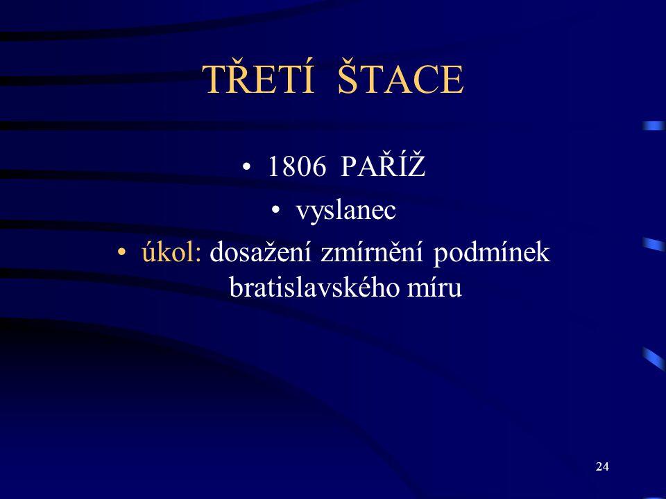24 TŘETÍ ŠTACE 1806 PAŘÍŽ vyslanec úkol: dosažení zmírnění podmínek bratislavského míru