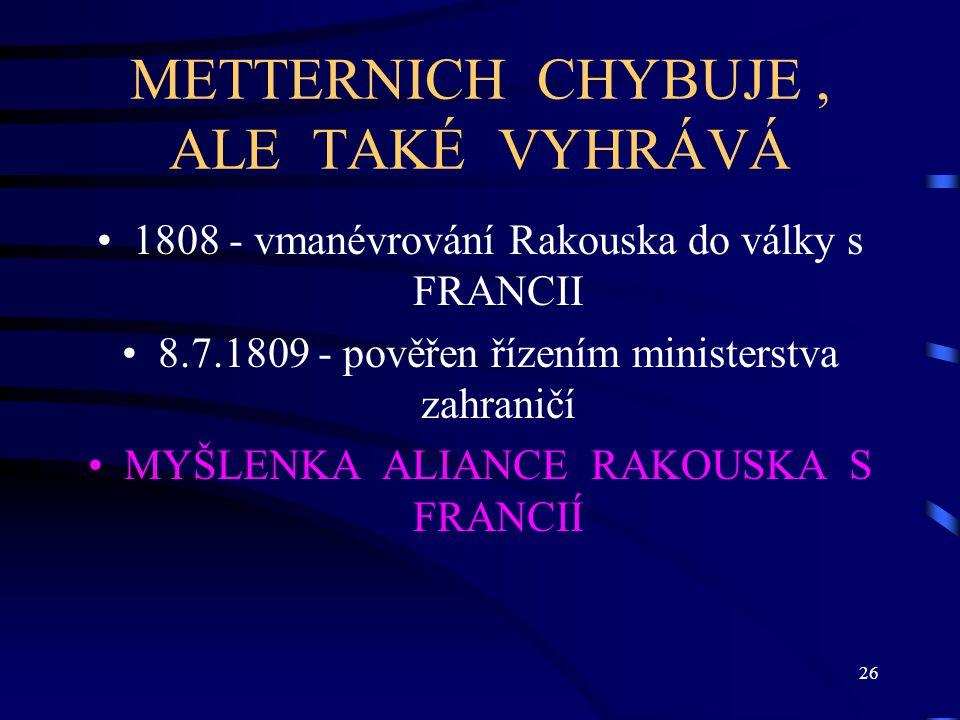 26 METTERNICH CHYBUJE, ALE TAKÉ VYHRÁVÁ 1808 - vmanévrování Rakouska do války s FRANCII 8.7.1809 - pověřen řízením ministerstva zahraničí MYŠLENKA ALIANCE RAKOUSKA S FRANCIÍ