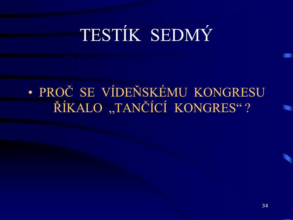 """34 TESTÍK SEDMÝ PROČ SE VÍDEŇSKÉMU KONGRESU ŘÍKALO """"TANČÍCÍ KONGRES ?"""