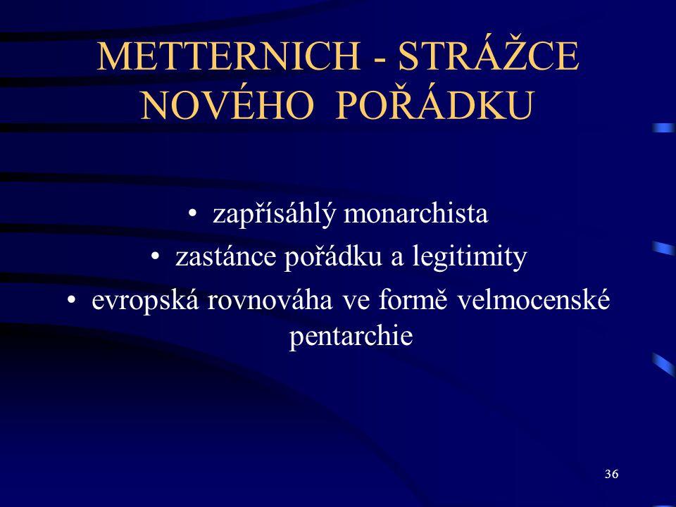 36 METTERNICH - STRÁŽCE NOVÉHO POŘÁDKU zapřísáhlý monarchista zastánce pořádku a legitimity evropská rovnováha ve formě velmocenské pentarchie
