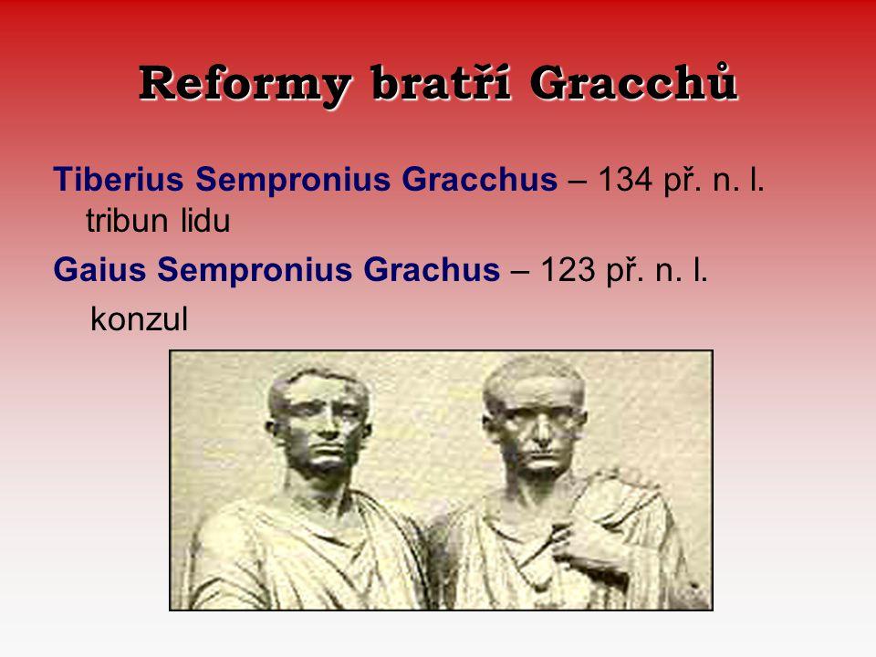 Reformy bratří Gracchů Tiberius Sempronius Gracchus – 134 př. n. l. tribun lidu Gaius Sempronius Grachus – 123 př. n. l. konzul