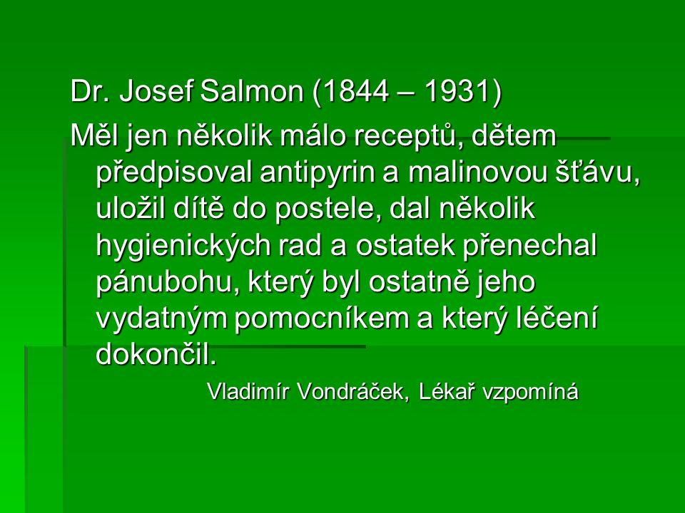 Dr. Josef Salmon (1844 – 1931) Měl jen několik málo receptů, dětem předpisoval antipyrin a malinovou šťávu, uložil dítě do postele, dal několik hygien