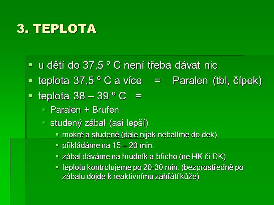 3. TEPLOTA  u dětí do 37,5 º C není třeba dávat nic  teplota 37,5 º C a více = Paralen (tbl, čípek)  teplota 38 – 39 º C =  Paralen + Brufen  stu