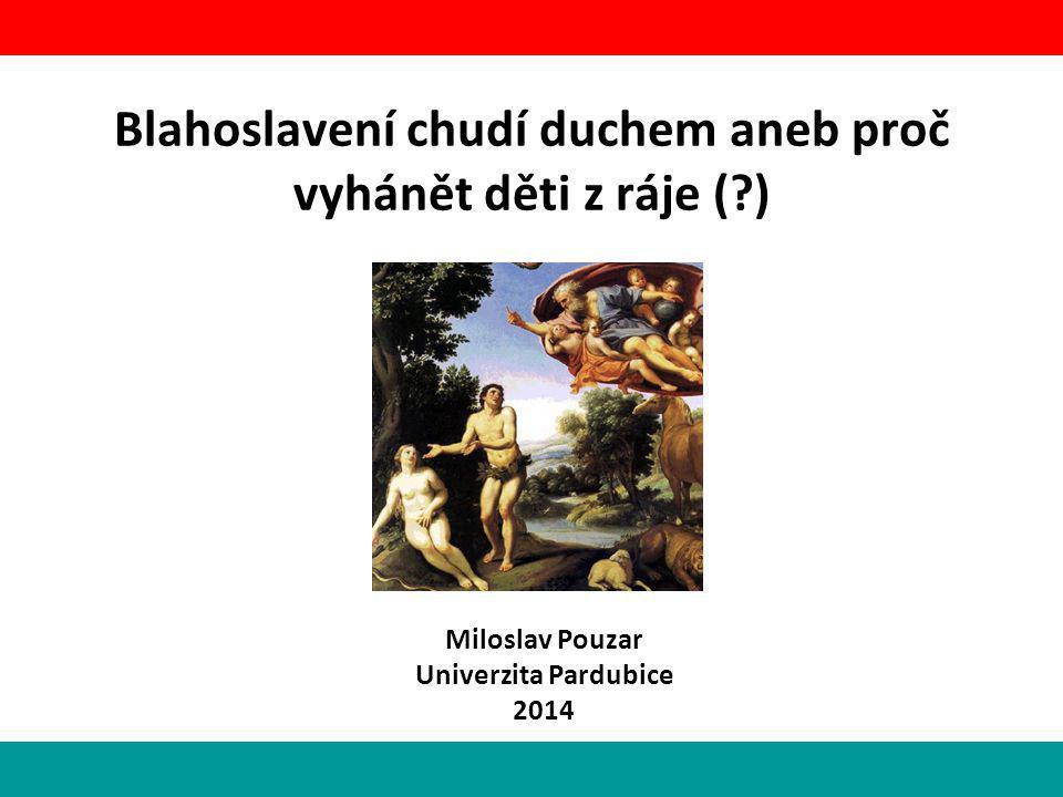 Blahoslavení chudí duchem aneb proč vyhánět děti z ráje (?) Miloslav Pouzar Univerzita Pardubice 2014