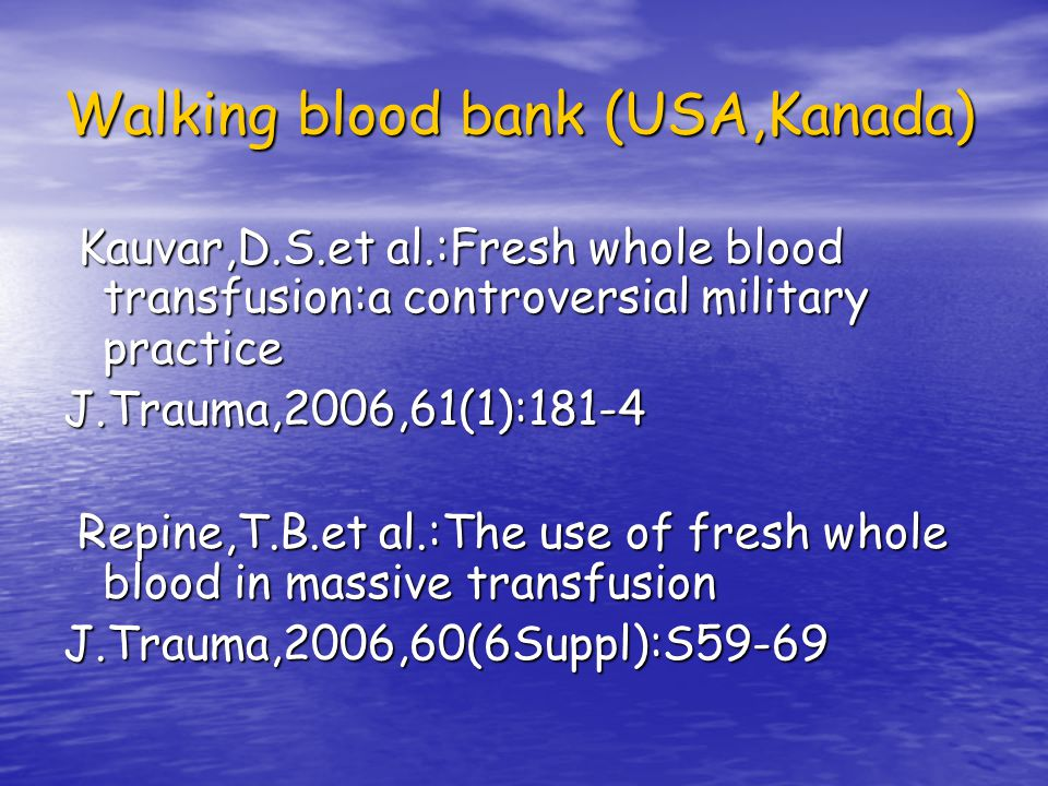 Walking blood bank (USA,Kanada) Kauvar,D.S.et al.:Fresh whole blood transfusion:a controversial military practice Kauvar,D.S.et al.:Fresh whole blood transfusion:a controversial military practiceJ.Trauma,2006,61(1):181-4 Repine,T.B.et al.:The use of fresh whole blood in massive transfusion Repine,T.B.et al.:The use of fresh whole blood in massive transfusionJ.Trauma,2006,60(6Suppl):S59-69