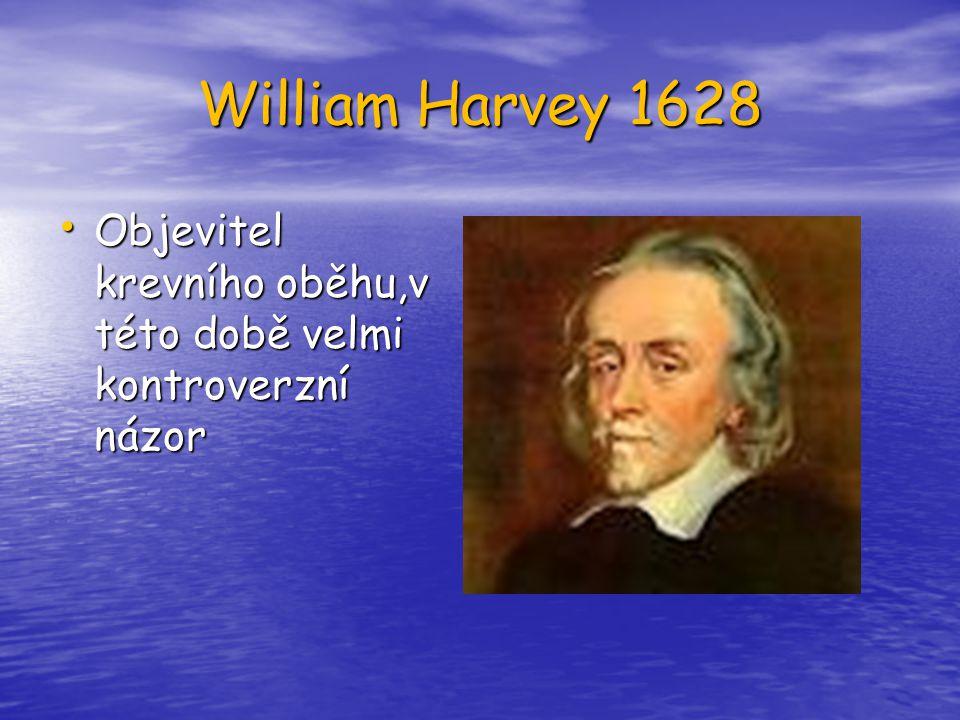William Harvey 1628 Objevitel krevního oběhu,v této době velmi kontroverzní názor Objevitel krevního oběhu,v této době velmi kontroverzní názor