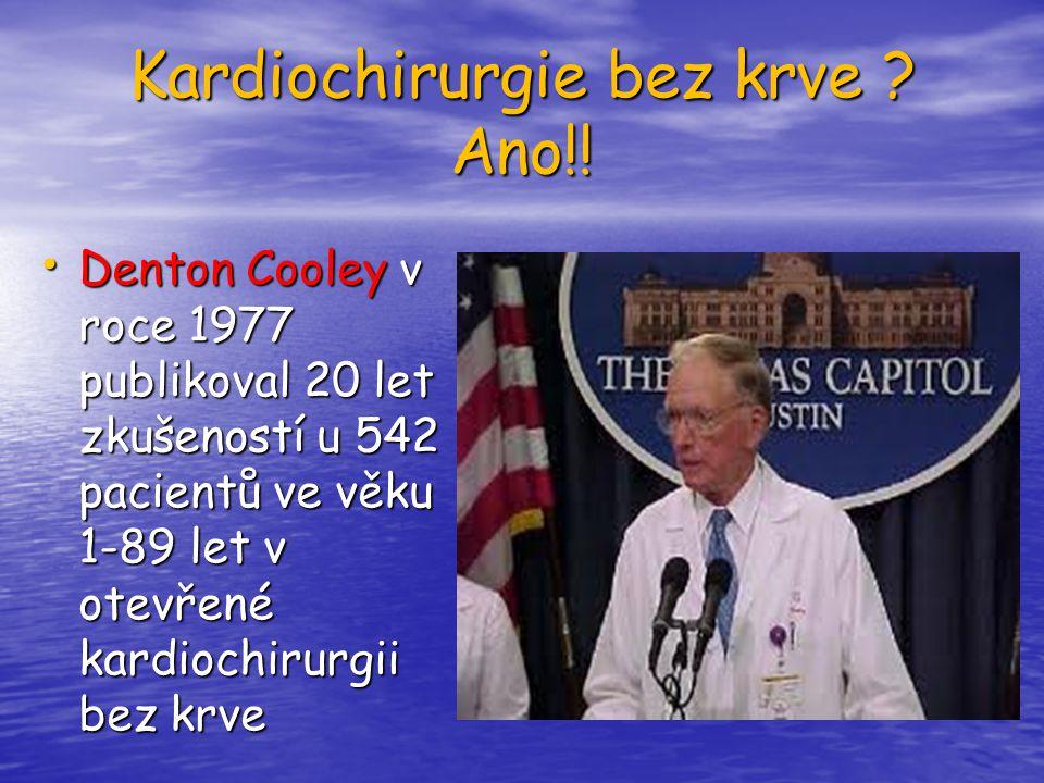 Kardiochirurgie bez krve ? Ano!! Denton Cooley v roce 1977 publikoval 20 let zkušeností u 542 pacientů ve věku 1-89 let v otevřené kardiochirurgii bez