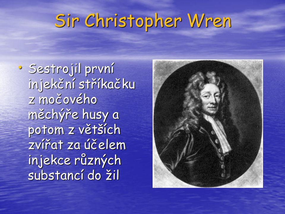 Sir Christopher Wren Sestrojil první injekční stříkačku z močového měchýře husy a potom z větších zvířat za účelem injekce různých substancí do žil Se