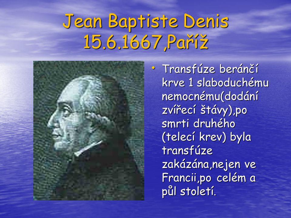 Jean Baptiste Denis 15.6.1667,Paříž Transfúze beránčí krve 1 slaboduchému nemocnému(dodání zvířecí štávy),po smrti druhého (telecí krev) byla transfúz