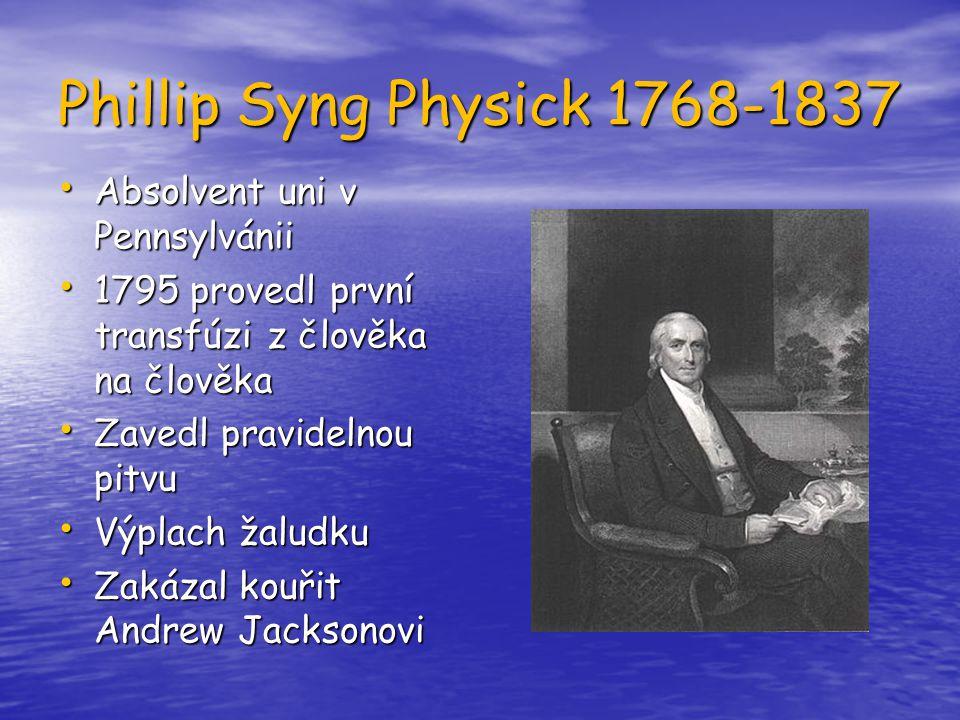 Phillip Syng Physick 1768-1837 Absolvent uni v Pennsylvánii Absolvent uni v Pennsylvánii 1795 provedl první transfúzi z člověka na člověka 1795 proved