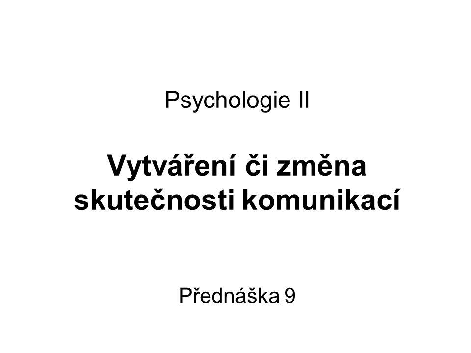 Psychologie II Vytváření či změna skutečnosti komunikací Přednáška 9