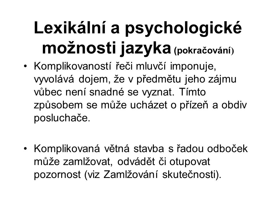 Lexikální a psychologické možnosti jazyka (pokračování ) Komplikovaností řeči mluvčí imponuje, vyvolává dojem, že v předmětu jeho zájmu vůbec není snadné se vyznat.