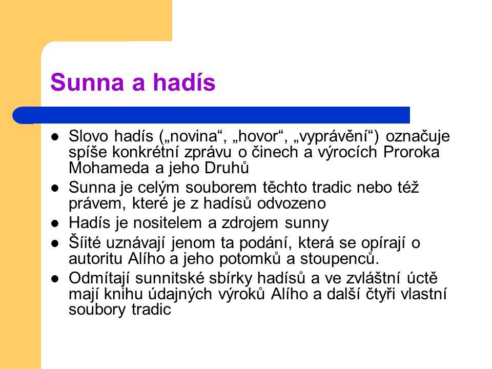 """Sunna a hadís Slovo hadís (""""novina , """"hovor , """"vyprávění ) označuje spíše konkrétní zprávu o činech a výrocích Proroka Mohameda a jeho Druhů Sunna je celým souborem těchto tradic nebo též právem, které je z hadísů odvozeno Hadís je nositelem a zdrojem sunny Šíité uznávají jenom ta podání, která se opírají o autoritu Alího a jeho potomků a stoupenců."""