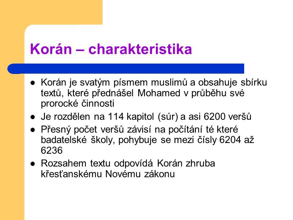 Korán – charakteristika Korán je svatým písmem muslimů a obsahuje sbírku textů, které přednášel Mohamed v průběhu své prorocké činnosti Je rozdělen na 114 kapitol (súr) a asi 6200 veršů Přesný počet veršů závisí na počítání té které badatelské školy, pohybuje se mezi čísly 6204 až 6236 Rozsahem textu odpovídá Korán zhruba křesťanskému Novému zákonu